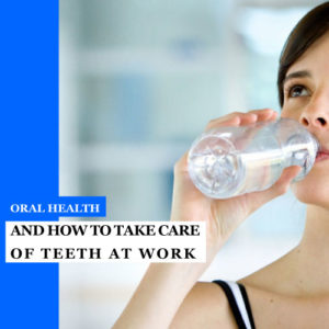 Oral Health and How to Take Care of Teeth at Work