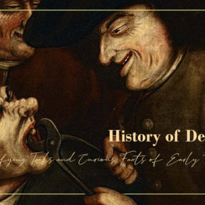 History of Dentistry: Horrifying Tools and Curious Facts of Early Dentistry